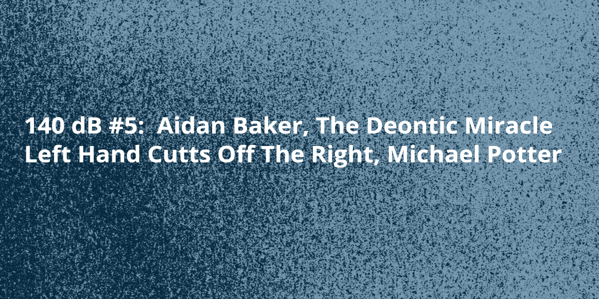 140 dB #5:  Aidan Baker, The Deontic Miracle, Left Hand Cutts Off The Right, Michael Potter