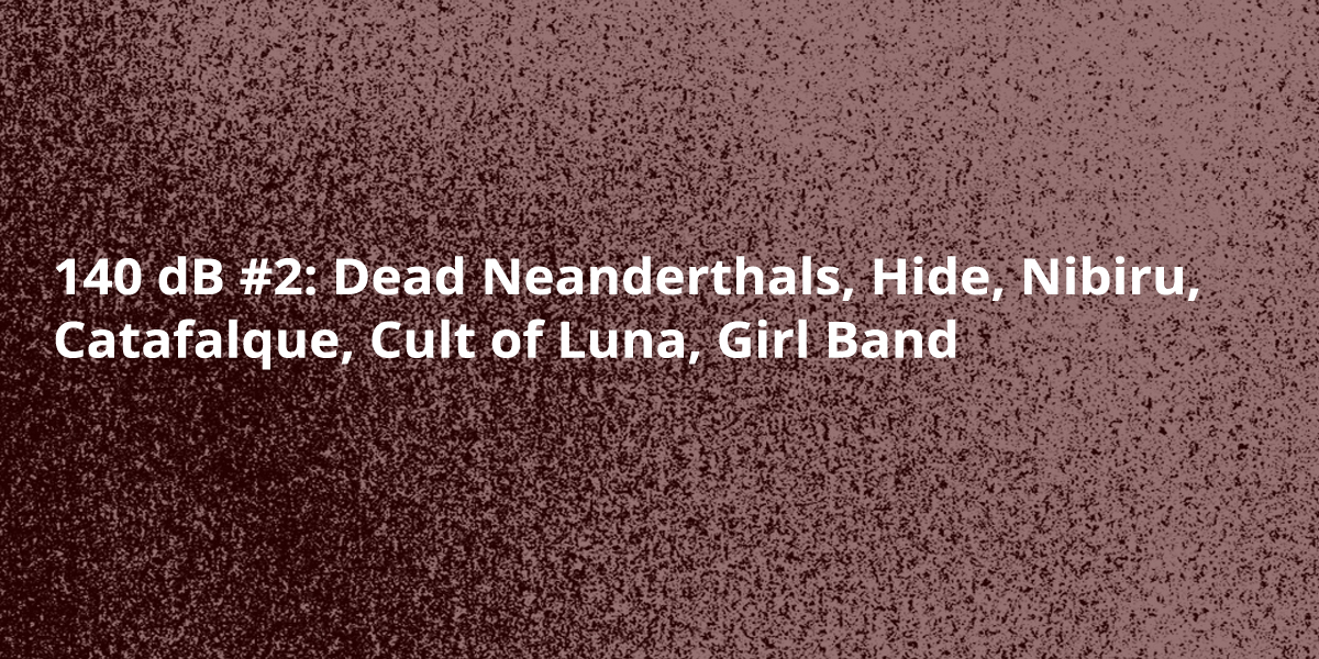 140 dB #2: Dead Neanderthals, Hide, Nibiru, Catafalque, Cult of Luna, Girl Band