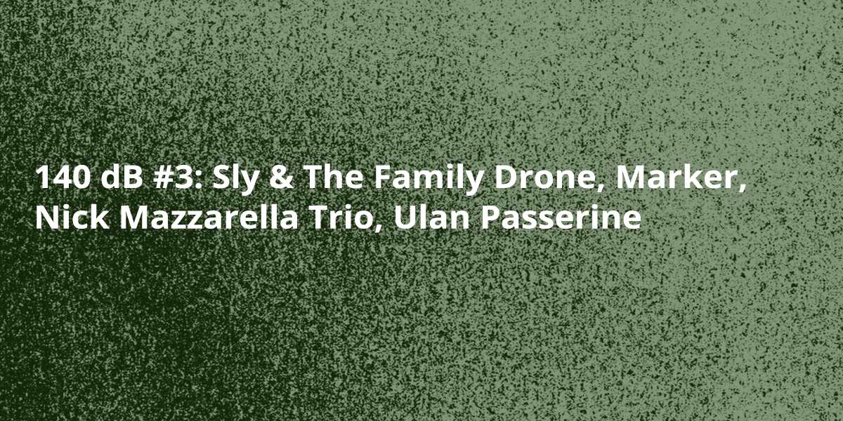 140 dB #3: Sly & The Family Drone, Marker, Nick Mazzarella Trio, Ulan Passerine