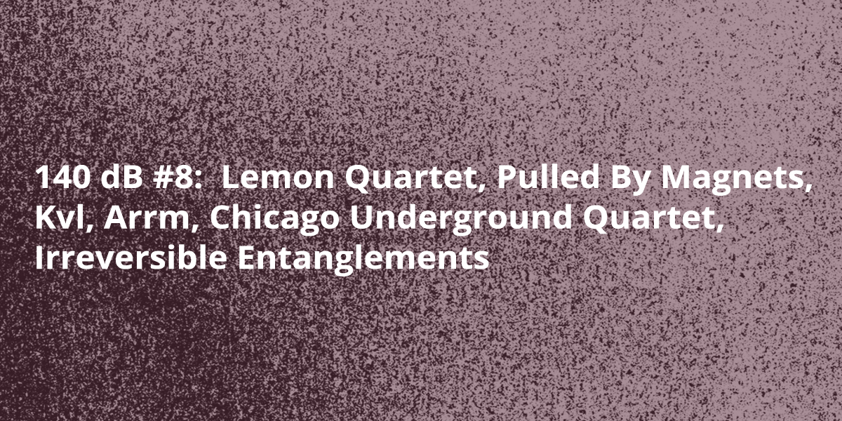 140 dB #8: Lemon Quartet, Pulled by Magnets, KVL, Arrm, Chicago Underground Quartet, Irreversible Entanglements