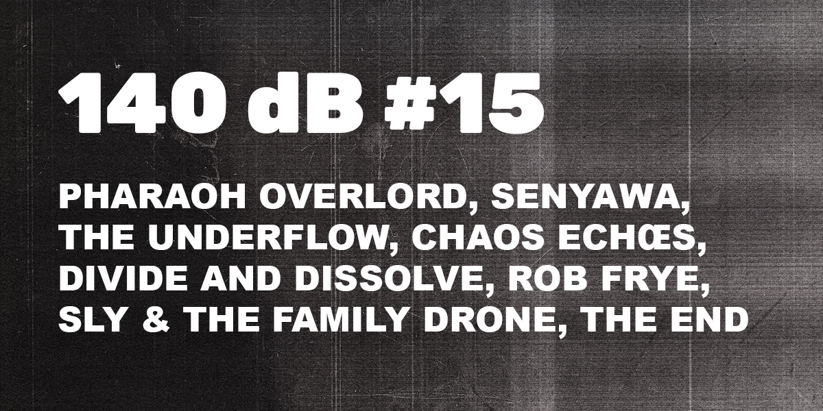 140 dB #15: Pharaoh Overlord, Rob Frye, The Underflow, Senyawa, Sly & The Family Drone, Chaos Echoes