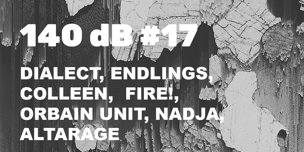 140 dB #17: Dialect, Endlings, Colleen, Fire!, Orbain Unit, Nadja, Altarage