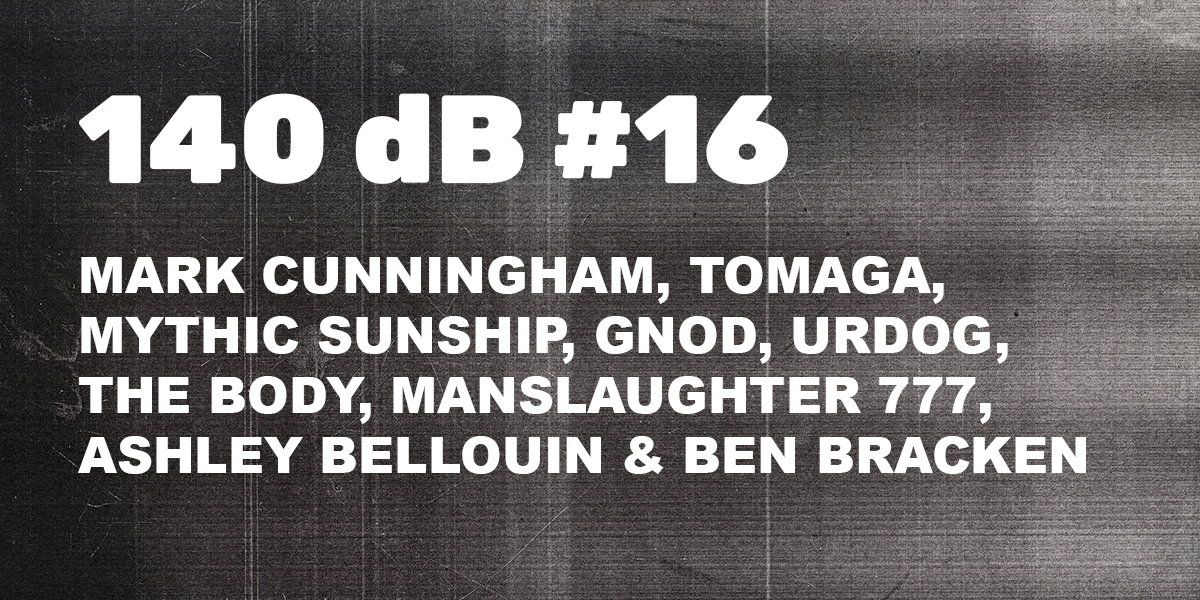 140 dB #16: Mark Cunnigham, Tomaga, Mythic Sunship, Gnod, Urdog, The Body, Manslaugther 777